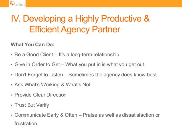 IV. Developing a Highly Productive & Efficient Agency Partner What You Can Do: • Be a Good Client – It's a long-term rela...