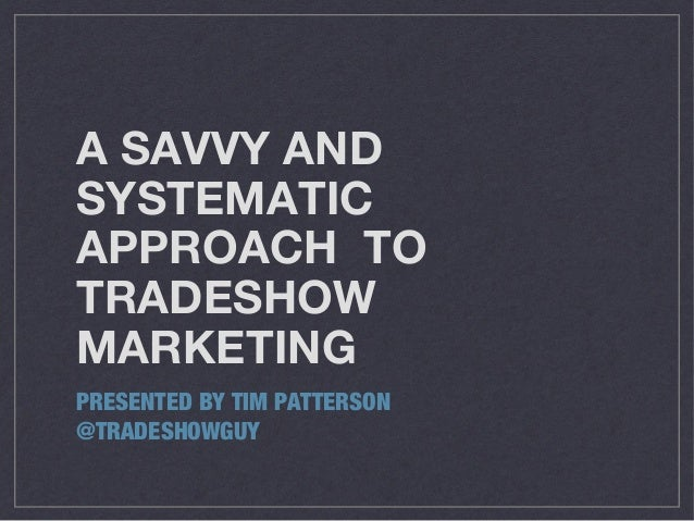 A SAVVY AND SYSTEMATIC APPROACH TO TRADESHOW MARKETING PRESENTED BY TIM PATTERSON @TRADESHOWGUY