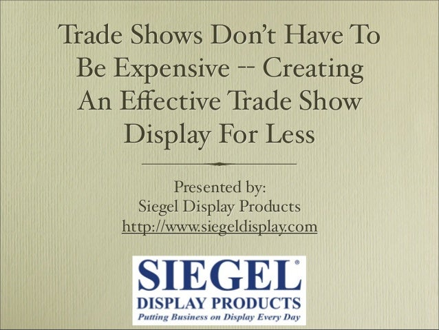 Trade Shows Don't Have To Be Expensive -- Creating An Effective Trade Show Display For Less Presented by: Siegel Display Pr...