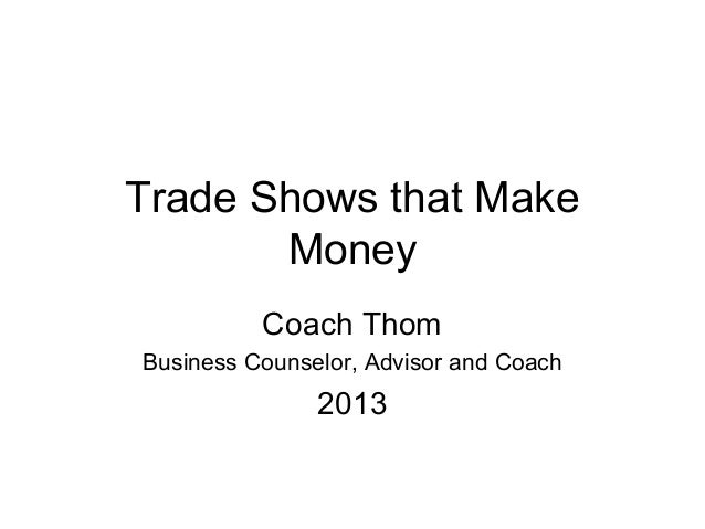 Trade Shows that Make       Money          Coach ThomBusiness Counselor, Advisor and Coach               2013