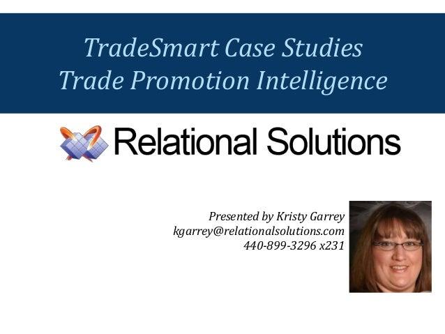 Presented by Kristy Garrey kgarrey@relationalsolutions.com 440-899-3296 x231 TradeSmart Case Studies Trade Promotion Intel...