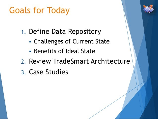 Goals for Today 1. Define Data Repository  Challenges of Current State  Benefits of Ideal State 2. Review TradeSmart Arc...
