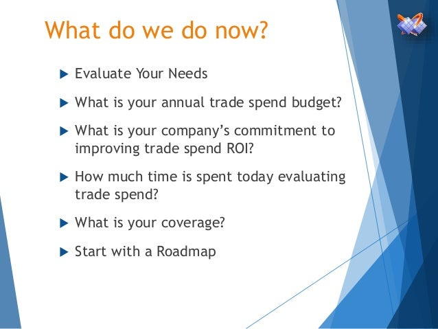 What do we do now?  Evaluate Your Needs  What is your annual trade spend budget?  What is your company's commitment to ...