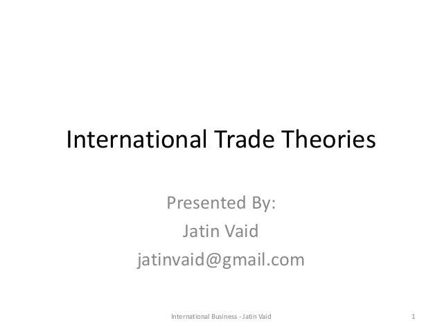 International Trade Theories Presented By: Jatin Vaid jatinvaid@gmail.com 1International Business - Jatin Vaid