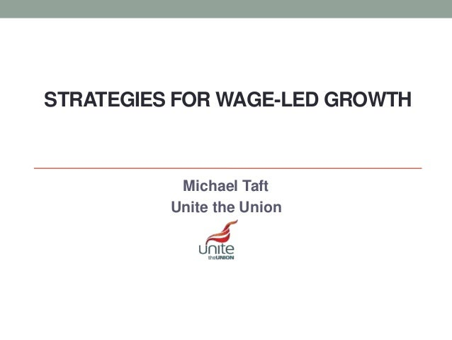 STRATEGIES FOR WAGE-LED GROWTH Michael Taft Unite the Union