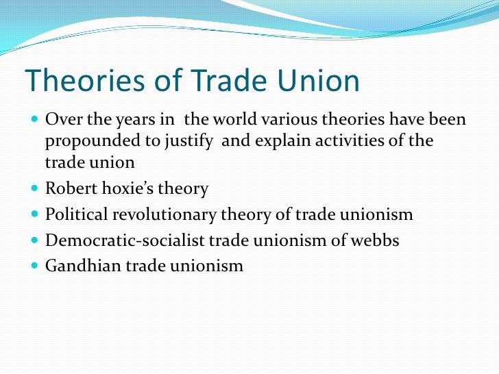 : Robert hoxie's theory :-He classified trade     unions in to various categories.1.   Business unionism2.   Friendly or ...