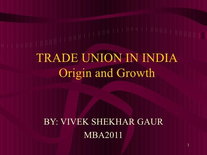 TRADE UNION IN INDIA Origin and Growth BY: VIVEK SHEKHAR GAUR MBA2011