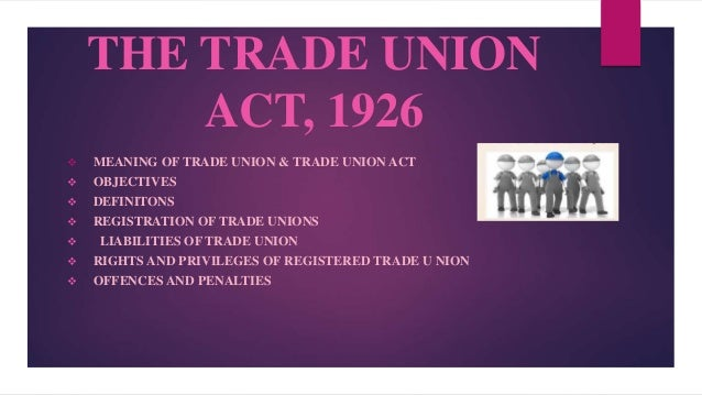THE TRADE UNION ACT, 1926  MEANING OF TRADE UNION & TRADE UNION ACT  OBJECTIVES  DEFINITONS  REGISTRATION OF TRADE UNI...