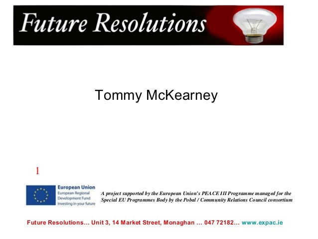 Future Resolutions… Unit 3, 14 Market Street, Monaghan … 047 72182… www.expac.ie Tommy McKearney A project supported by th...