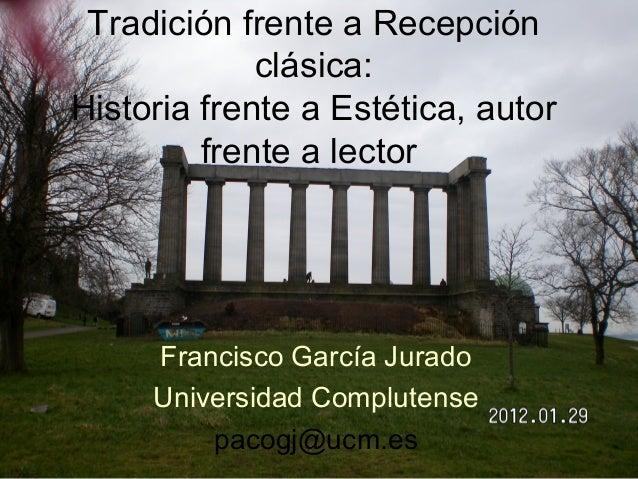 Tradición frente a Recepción  clásica:  Historia frente a Estética, autor  frente a lector  Francisco García Jurado  Unive...