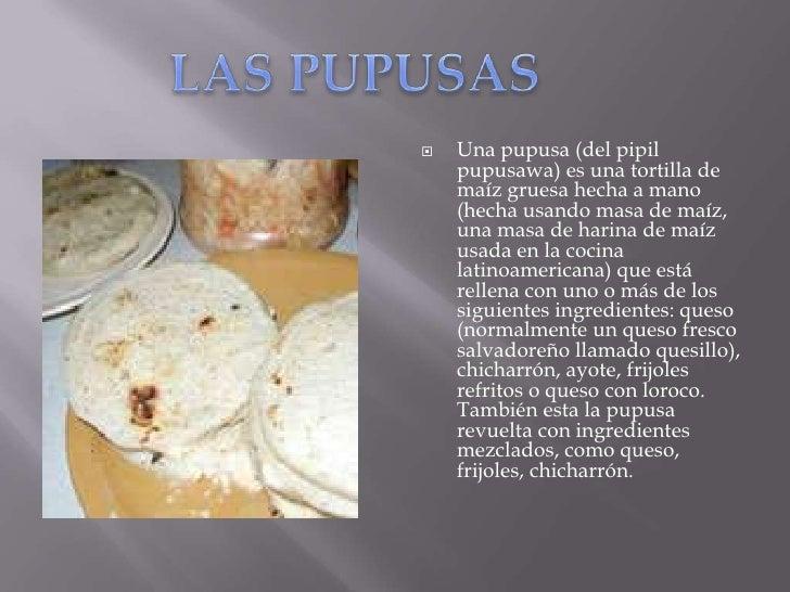 LAS PUPUSAS<br />Una pupusa (del pipil pupusawa) es una tortilla de maíz gruesa hecha a mano (hecha usando masa de maíz, u...