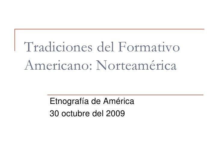 Tradiciones del Formativo Americano: Norteamérica<br />Etnografía de América <br />30 octubre del 2009<br />