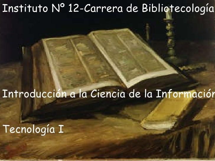 Instituto Nº 12-Carrera de Bibliotecología Introducción a la Ciencia de la Información Tecnología I