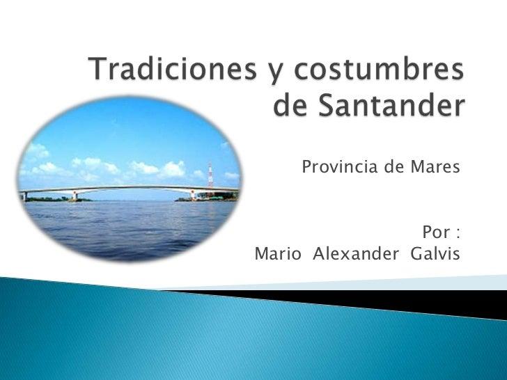 Tradiciones y costumbres de Santander<br />Provincia de Mares<br />Por :<br />Mario  Alexander  Galvis<br />