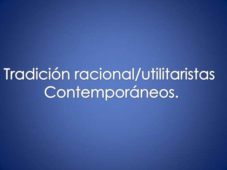 Tradición          racionalista/utilitarismo Siglo XVII y XIX se le conoció como utilitarismo. A fines del siglo XIX, el...