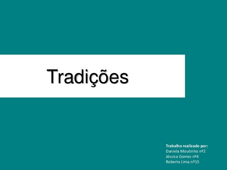 Tradições            Trabalho realizado por:            Daniela Moutinho nº2            Jéssica Gomes nº4            Rober...