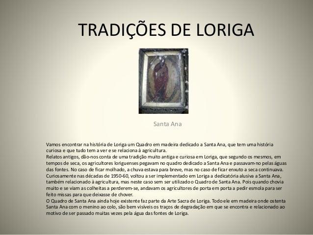 TRADIÇÕES DE LORIGA Santa Ana Vamos encontrar na história de Loriga um Quadro em madeira dedicado a Santa Ana, que tem uma...