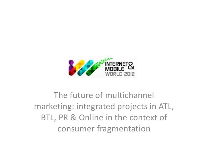 The future of multichannelmarketing: integrated projects in ATL, BTL, PR & Online in the context of      consumer fragment...