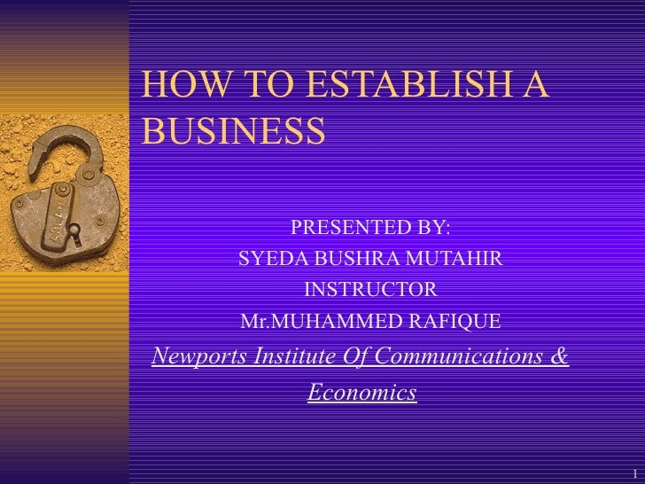 HOW TO ESTABLISH A BUSINESS PRESENTED BY: SYEDA BUSHRA MUTAHIR INSTRUCTOR Mr.MUHAMMED RAFIQUE Newports Institute Of Commun...