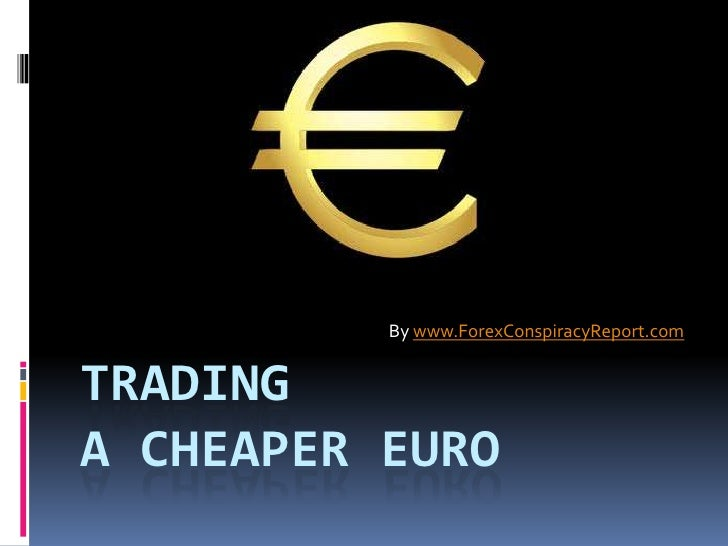 By www.ForexConspiracyReport.comTRADINGA CHEAPER EURO