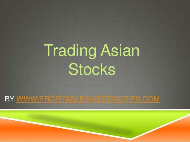Trading Asian Stocks BY WWW.PROFITABLEINVESTINGTIPS.COM