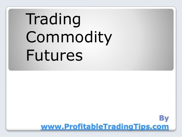 By www.ProfitableTradingTips.com Trading Commodity Futures