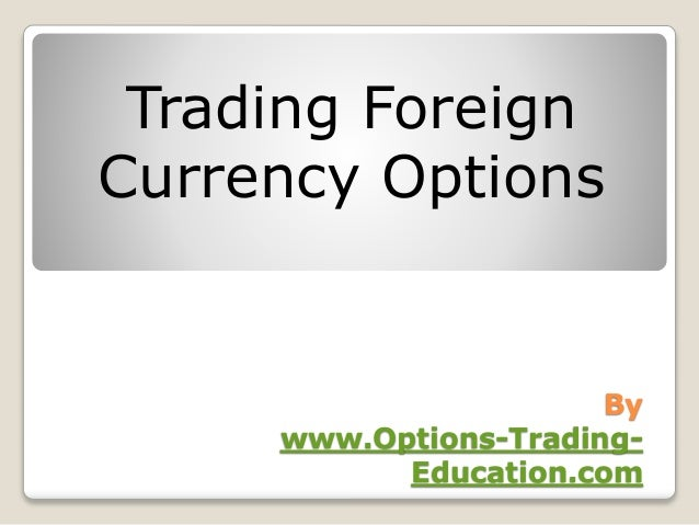 By www.Options-Trading- Education.com Trading Foreign Currency Options