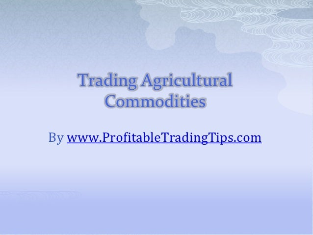 Trading Agricultural       CommoditiesBy www.ProfitableTradingTips.com