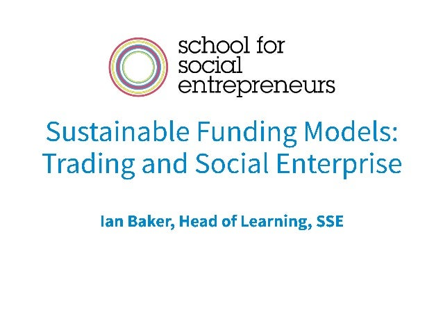 Sustainable Funding Models: Trading and Social Enterprise Ian Baker, Head of Learning, SSE