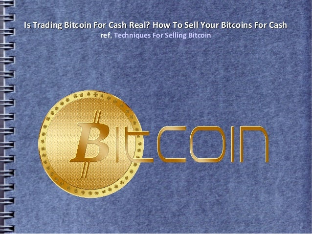Is Trading Bitcoin For Cash Real? How To Sell Your Bitcoins For CashIs Trading Bitcoin For Cash Real? How To Sell Your Bit...