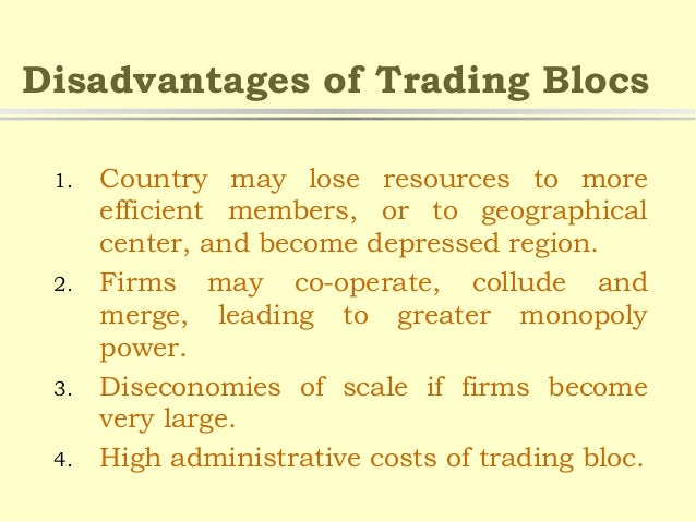 advantages and disadvantages of trade blocs The advantages of trading blocs include easy access to each other's markets, protection of individual markets from cheap imports and increased trade between member countries disadvantages of trading.