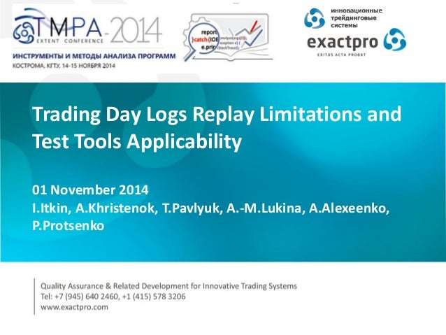 Trading Day Logs Replay Limitations and Test Tools Applicability 01 November 2014 I.Itkin, A.Khristenok, T.Pavlyuk, A.-M.L...