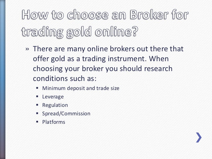 » There are many online brokers out there that  offer gold as a trading instrument. When  choosing your broker you should ...