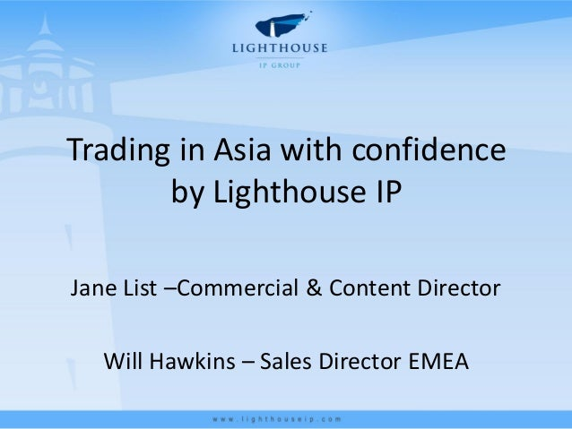 Trading in Asia with confidence       by Lighthouse IPJane List –Commercial & Content Director  Will Hawkins – Sales Direc...