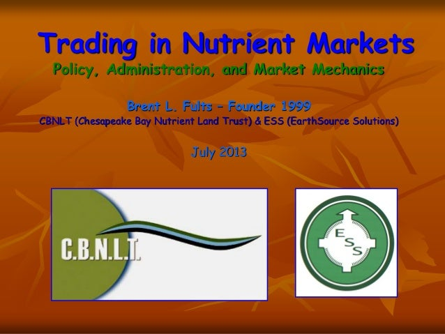 Trading in Nutrient Markets Policy, Administration, and Market Mechanics Brent L. Fults – Founder 1999 CBNLT (Chesapeake B...