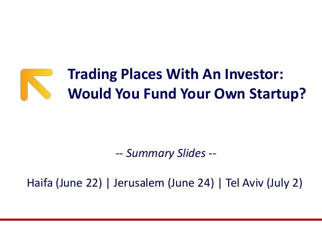 Trading Places With An Investor: Would You Fund Your Own Startup? -- Summary Slides -- Haifa (June 22) | Jerusalem (June 2...