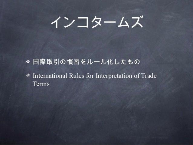 インコタームズ国際取引の慣習をルール化したものInternational Rules for Interpretation of TradeTerms