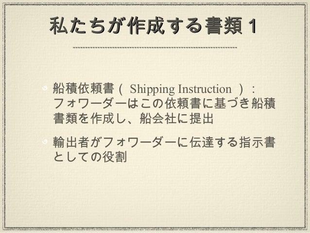 私たちが作成する書類1私たちが作成する書類1船積依頼書( Shipping Instruction ):フォワーダーはこの依頼書に基づき船積書類を作成し、船会社に提出輸出者がフォワーダーに伝達する指示書としての役割
