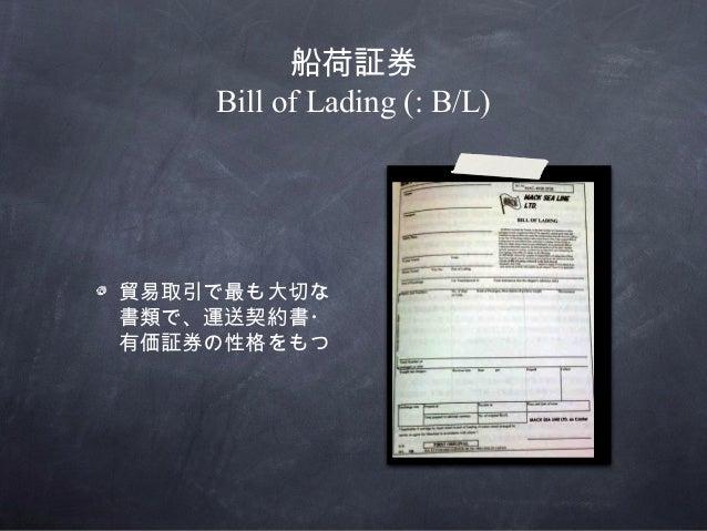 船荷証券Bill of Lading (: B/L)貿易取引で最も大切な書類で、運送契約書・有価証券の性格をもつ
