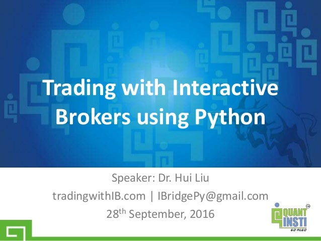 Speaker: Dr. Hui Liu tradingwithIB.com   IBridgePy@gmail.com 28th September, 2016 Trading with Interactive Brokers using P...