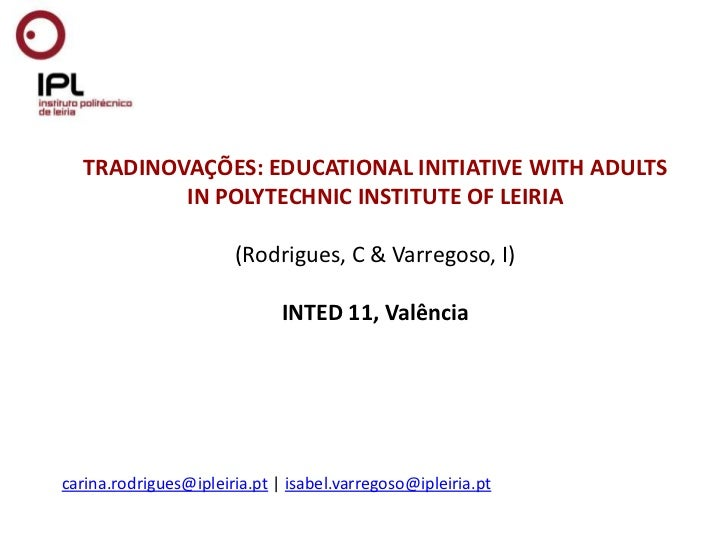 TRADINOVAÇÕES: EDUCATIONAL INITIATIVE WITH ADULTS IN POLYTECHNIC INSTITUTE OF LEIRIA (Rodrigues, C & Varregoso, I)INTED 11...