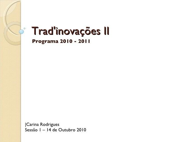Trad'inovações II Programa 2010 - 2011 |Carina Rodrigues Sessão 1 – 14 de Outubro 2010
