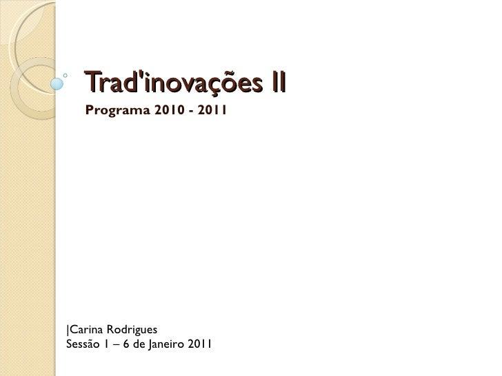 Trad'inovações II Programa 2010 - 2011 |Carina Rodrigues Sessão 1 – 6 de Janeiro 2011