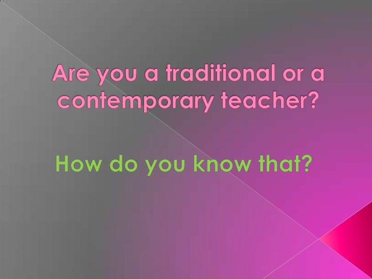 Are you a traditional or a contemporary teacher?<br />How do you know that?<br />