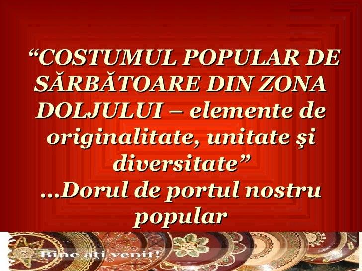 """""""COSTUMUL POPULAR DE SĂRBĂTOARE DIN ZONA DOLJULUI – elemente de  originalitate, unitate şi        diversitate"""" …Dorul de p..."""
