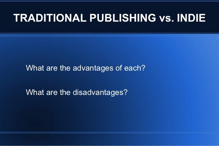 TRADITIONAL PUBLISHING vs. INDIE What are the advantages of each? What are the disadvantages?