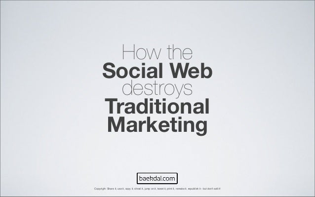 How the Social Web destroys Traditional Marketing Copyright: Share it, use it, copy it, shred it, jump on it, tweet it, pr...