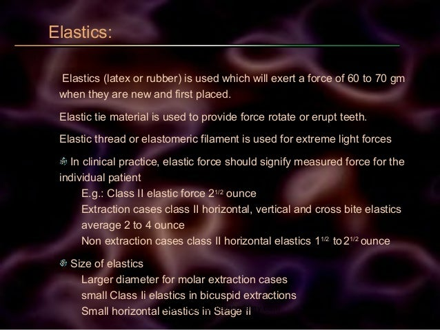 Elastics: Elastics (latex or rubber) is used which will exert a force of 60 to 70 gm when they are new and first placed. E...