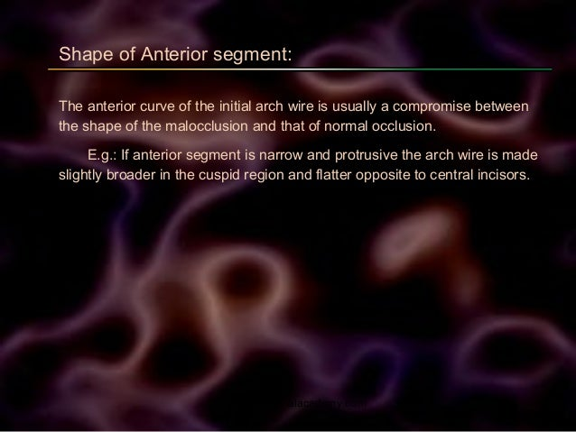 Shape of Anterior segment: The anterior curve of the initial arch wire is usually a compromise between the shape of the ma...