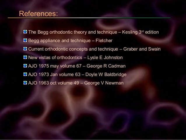 References: The Begg orthodontic theory and technique – Kesling 3rd edition Begg appliance and technique – Fletcher Curren...